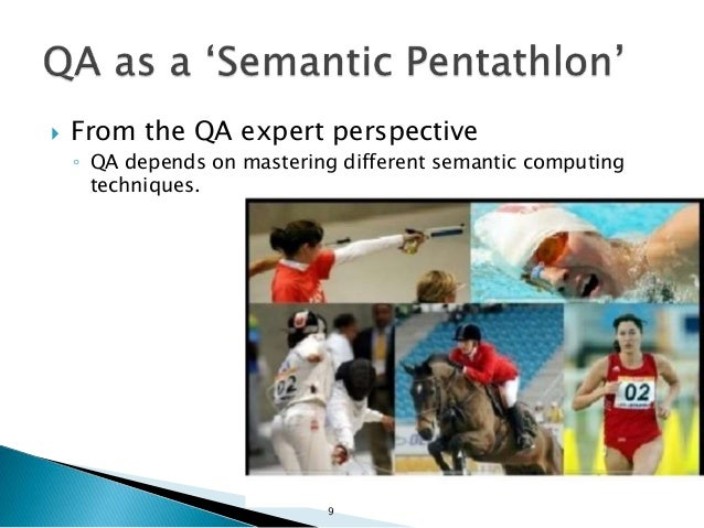  From the QA expert perspective ◦ QA depends on mastering different semantic computing techniques. 9