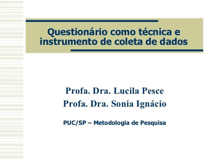 Questionário como técnica e instrumento de coleta de dados Profa. Dra. Lucila Pesce Profa. Dra. Sonia Ignácio PUC/SP – Met...