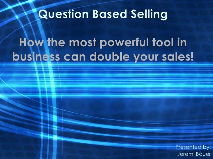 Question Based Selling How the most powerful tool inbusiness can double your sales!                             Presented ...