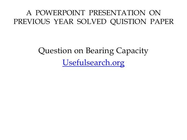 A POWERPOINT PRESENTATION ON PREVIOUS YEAR SOLVED QUISTION PAPER Question on Bearing Capacity Usefulsearch.org