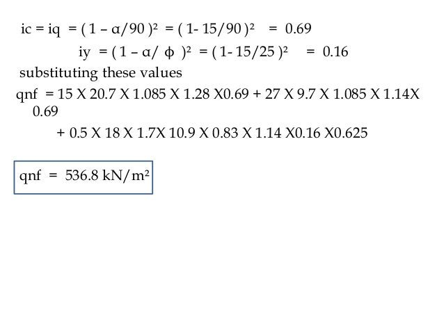 ic = iq = ( 1 – α/90 )² = ( 1- 15/90 )² = 0.69 iy = ( 1 – α/ ϕ )² = ( 1- 15/25 )² = 0.16 substituting these values qnf = 1...