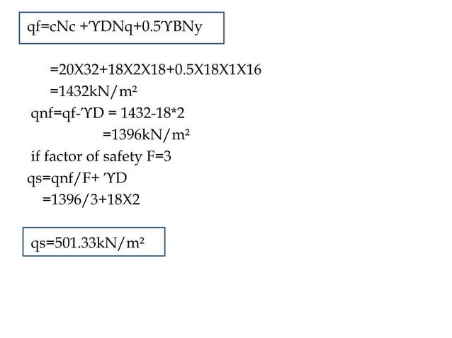 qf=cNc +ϓDNq+0.5ϓBNy =20X32+18X2X18+0.5X18X1X16 =1432kN/m² qnf=qf-ϓD = 1432-18*2 =1396kN/m² if factor of safety F=3 qs=qnf...