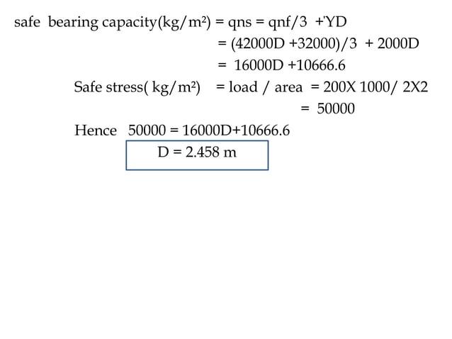 safe bearing capacity(kg/m²) = qns = qnf/3 +ΎD = (42000D +32000)/3 + 2000D = 16000D +10666.6 Safe stress( kg/m²) = load / ...