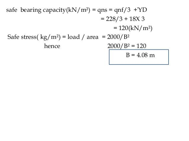 safe bearing capacity(kN/m²) = qns = qnf/3 +ΎD = 228/3 + 18X 3 = 120(kN/m²) Safe stress( kg/m²) = load / area = 2000/B² he...