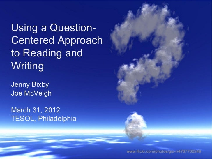 Using a Question-Centered Approachto Reading andWritingJenny BixbyJoe McVeighMarch 31, 2012TESOL, Philadelphia