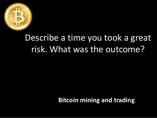 Describe a time you took a great risk. What was the outcome? Bitcoin mining and trading
