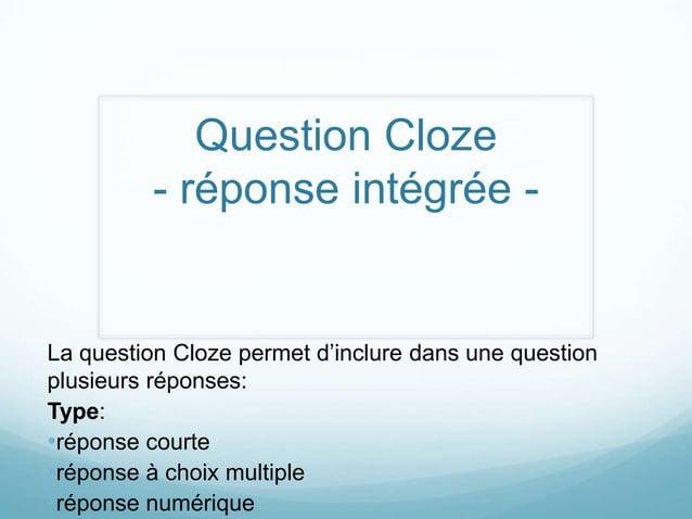 Question Cloze         - réponse intégrée -La question Cloze permet d'inclure dans une questionplusieurs réponses:Type:•ré...