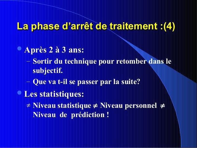 La phase d'arrêt de traitement :(4) Après   2 à 3 ans:  – Sortir du technique pour retomber dans le    subjectif.  – Que ...