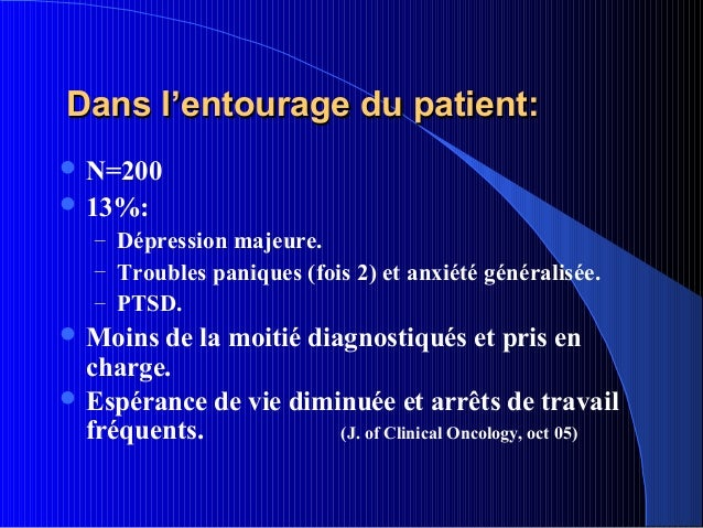 Dans l'entourage du patient: N=200 13%:   – Dépression majeure.   – Troubles paniques (fois 2) et anxiété généralisée.  ...