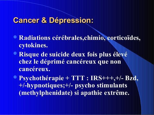 Cancer & Dépression: Radiations   cérébrales,chimio, corticoïdes,  cytokines. Risque de suicide deux fois plus élevé  ch...