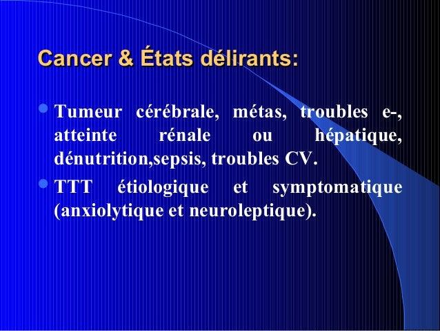 Cancer & États délirants: Tumeur      cérébrale, métas, troubles e-,  atteinte       rénale   ou      hépatique,  dénutri...