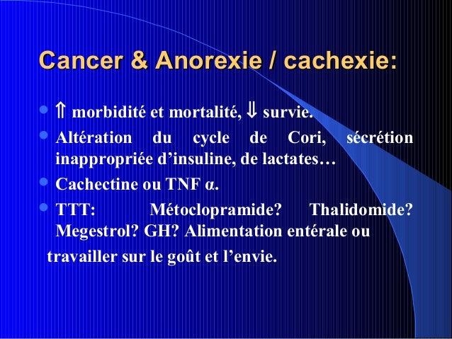 Cancer & Anorexie / cachexie:⇑  morbidité et mortalité, ⇓ survie. Altération du cycle de Cori, sécrétion  inappropriée d...