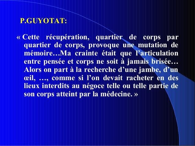 P.GUYOTAT:« Cette récupération, quartier de corps par  quartier de corps, provoque une mutation de  mémoire…Ma crainte éta...