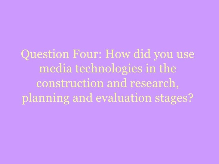 Question Four: How did you use media technologies in the construction and research, planning and evaluation stages?