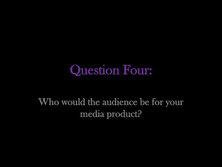 Question Four:Who would the audience be for your        media product?