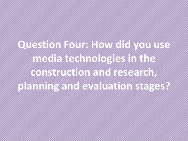 Question Four: How did you usemedia technologies in theconstruction and research,planning and evaluation stages?
