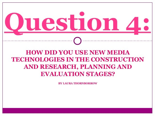 HOW DID YOU USE NEW MEDIA TECHNOLOGIES IN THE CONSTRUCTION AND RESEARCH, PLANNING AND EVALUATION STAGES? BY LAURA THORNBOR...