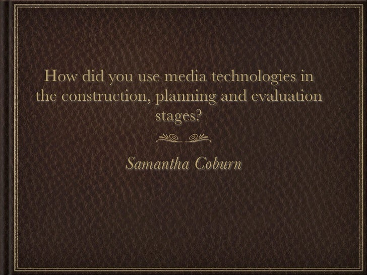 How did you use media technologies inthe construction, planning and evaluation                  stages?            Samanth...