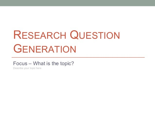 RESEARCH QUESTION GENERATION Focus – What is the topic? Describe your topic here