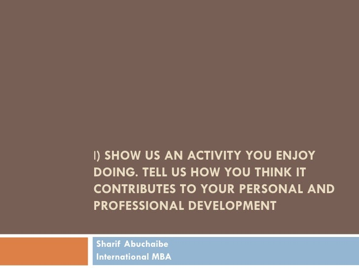 I) SHOW US AN ACTIVITY YOU ENJOYDOING. TELL US HOW YOU THINK ITCONTRIBUTES TO YOUR PERSONAL ANDPROFESSIONAL DEVELOPMENTSha...