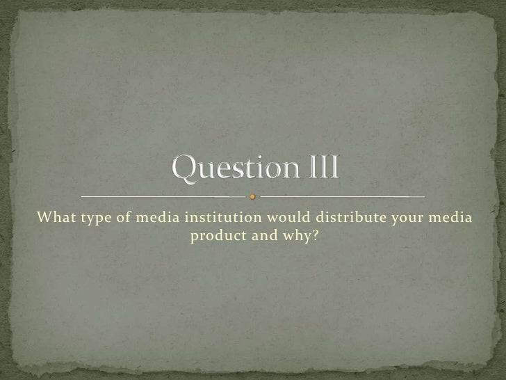 What type of media institution would distribute your media product and why?<br />Question III<br />