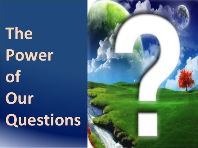 The Power of Our Questions