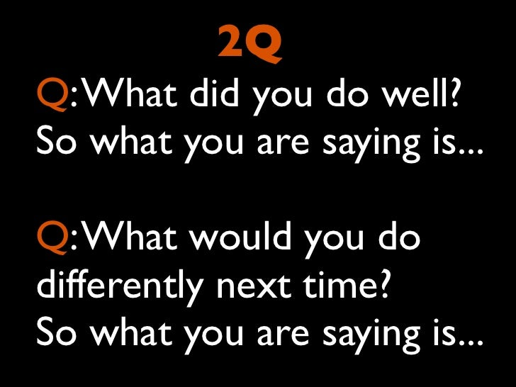 2QQ: What did you do well?So what you are saying is...Q: What would you dodifferently next time?So what you are saying is...