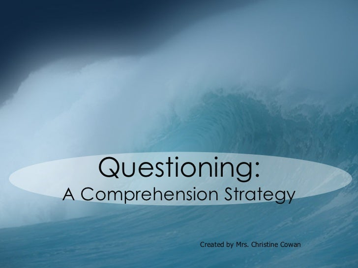 Questioning: A Comprehension Strategy Created by Mrs. Christine Cowan