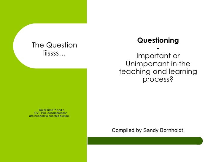 Questioning - Important or Unimportant in the teaching and learning process? Compiled by Sandy Bornholdt The Question iiis...