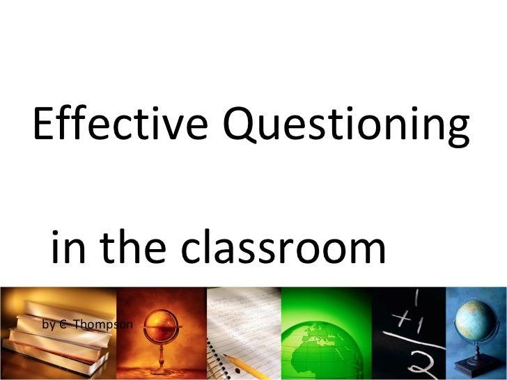 <ul><li>Effective Questioning  in the classroom  </li></ul><ul><li>by C  Thompson </li></ul>