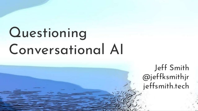 Questioning Conversational AI Jeff Smith @jeffksmithjr jeffsmith.tech