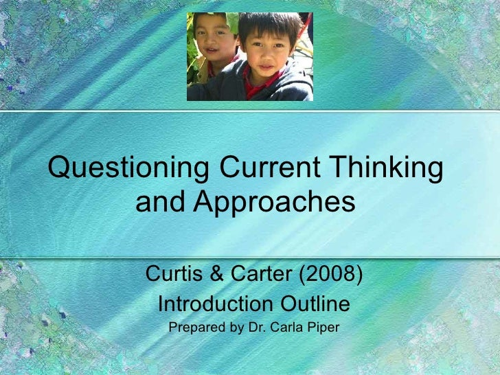 Questioning Current Thinking and Approaches Curtis & Carter (2008) Introduction Outline Prepared by Dr. Carla Piper