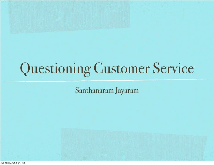 Questioning Customer Service                       Santhanaram JayaramSunday, June 24, 12