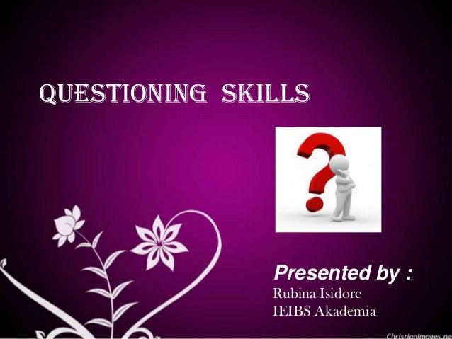 questioning skills Presented by : Rubina Isidore IEIBS Akademia