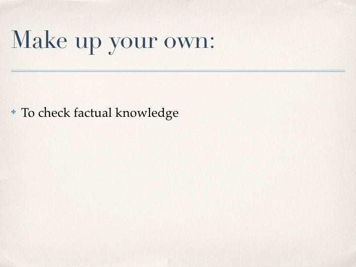 Make up your own:✤   To check factual knowledge✤   To look for alternative values / beliefs / opinions