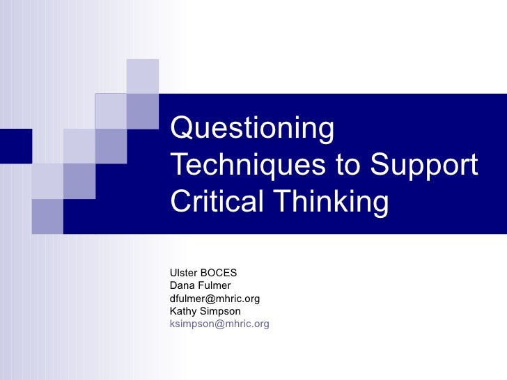 Questioning Techniques to Support Critical Thinking Ulster BOCES Dana Fulmer [email_address] Kathy Simpson [email_address]