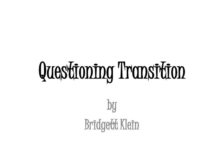 Questioning Transition<br />by <br />Bridgett Klein<br />