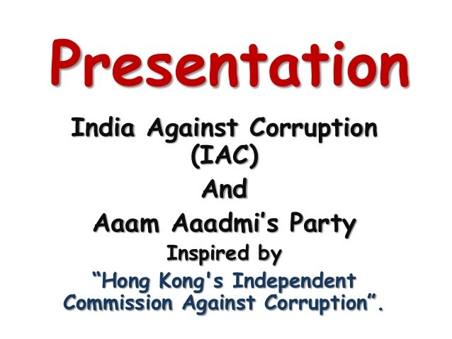 "PresentationIndia Against Corruption         (IAC)          And  Aaam Aaadmi's Party         Inspired by  ""Hong Kongs Inde..."