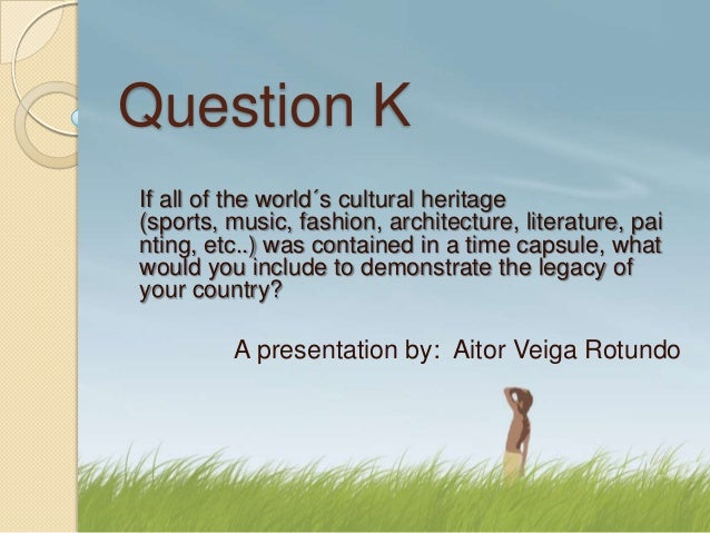 Question KIf all of the world´s cultural heritage(sports, music, fashion, architecture, literature, painting, etc..) was c...