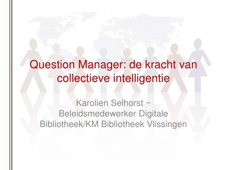 Question Manager: de kracht van collectieve intelligentie <br />Karolien Selhorst ~ Beleidsmedewerker Digitale Bibliotheek...