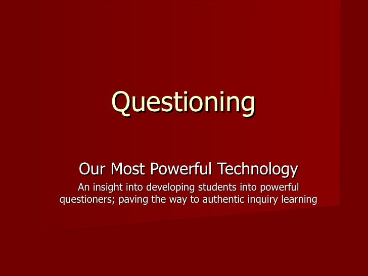 Questioning Our Most Powerful Technology An insight into developing students into powerful questioners; paving the way to ...
