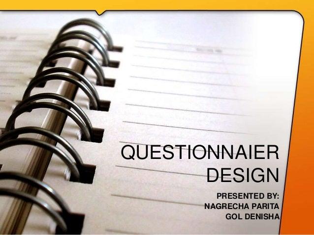 QUESTIONNAIER DESIGN PRESENTED BY: NAGRECHA PARITA GOL DENISHA