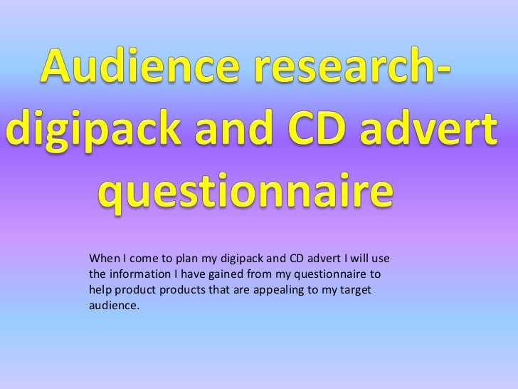 Audience research-<br /> digipack and CD advert<br />questionnaire<br />When I come to plan my digipack and CD advert I wi...