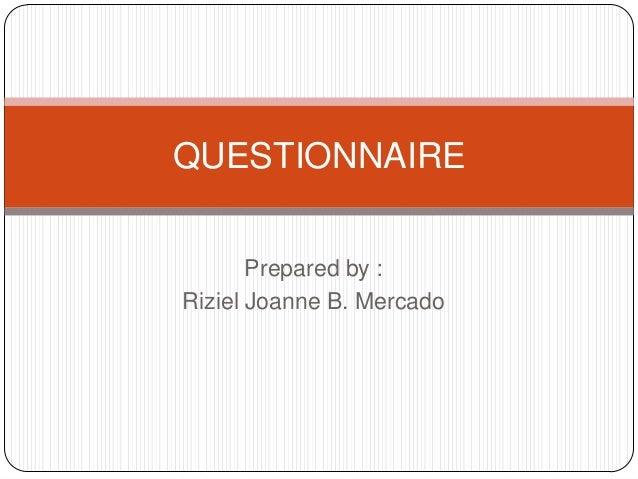 QUESTIONNAIREPrepared by :Riziel Joanne B. Mercado