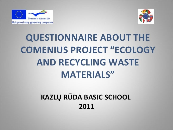 """QUESTIONNAIRE ABOUT THE COMENIUS PROJECT """"ECOLOGY AND RECYCLING WASTE MATERIALS"""" KAZLŲ RŪDA BASIC SCHOOL 2011"""