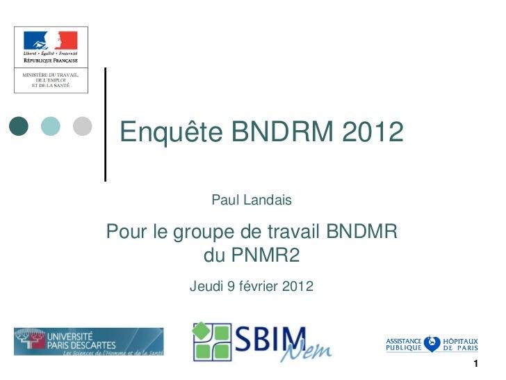 Enquête BNDRM 2012           Paul LandaisPour le groupe de travail BNDMR           du PNMR2        Jeudi 9 février 2012   ...