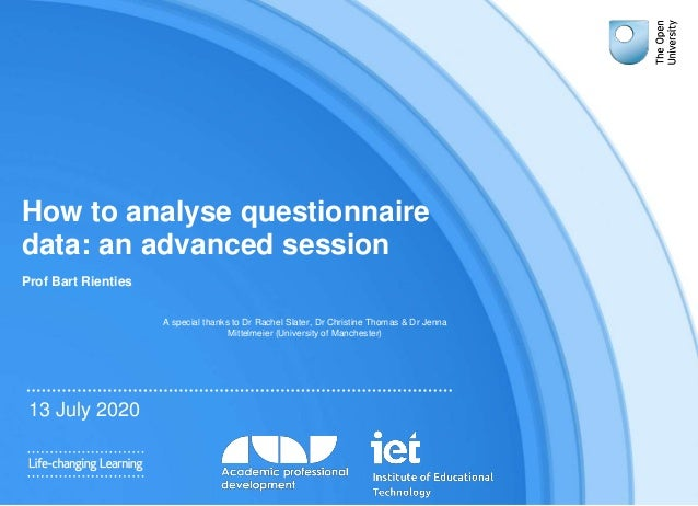 How to analyse questionnaire data: an advanced session Prof Bart Rienties 13 July 2020 A special thanks to Dr Rachel Slate...