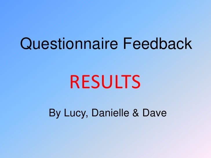 Questionnaire Feedback<br />RESULTS<br />By Lucy, Danielle & Dave<br />