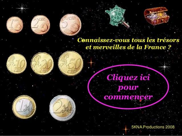 Connaissez-vous tous les trésors et merveilles de la France ?  Cliquez ici pour commencer  5KNA Productions 2008