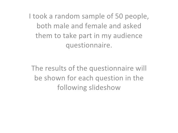 I took a random sample of 50 people, both male and female and asked them to take part in my audience questionnaire. The re...